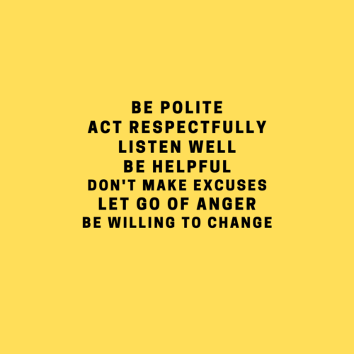 Be polite Actrespectfully Listen well Be helpful Don't make excuses Let go of anger Be willing to change